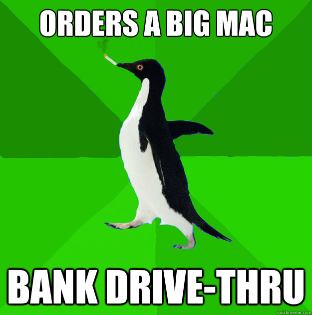 Orders a big mac bank drive-thru - Orders a big mac bank drive-thru  Stoner Penguin