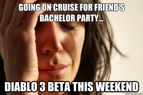 Going on cruise for friend's Bachelor party... Diablo 3 Beta this weekend - Going on cruise for friend's Bachelor party... Diablo 3 Beta this weekend  First World Problems