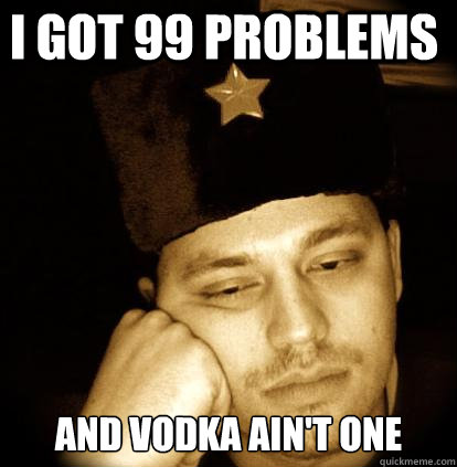 I got 99 problems and vodka ain't one