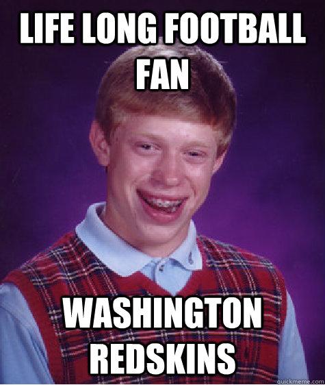 Life Long Football Fan Washington Redskins Bad Luck Brian Quickmeme