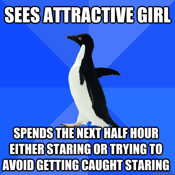 sees attractive girl spends the next half hour either staring or trying to avoid getting caught staring - sees attractive girl spends the next half hour either staring or trying to avoid getting caught staring  Socially Awkward Penguin