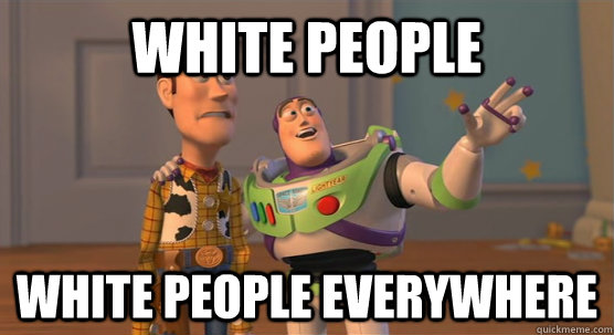 white people white people everywhere - white people white people everywhere  Toy Story Everywhere