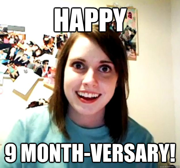Happy 9 month-versary! - Happy 9 month-versary!  Overly Attached Girlfriend