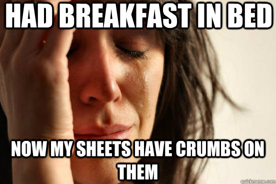 Had breakfast in bed Now my sheets have crumbs on them - Had breakfast in bed Now my sheets have crumbs on them  First World Problems