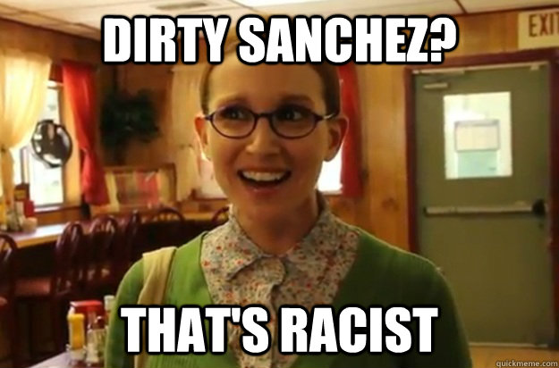 Dirty Sanchez? That's racist - Dirty Sanchez? That's racist  Sexually Oblivious Female