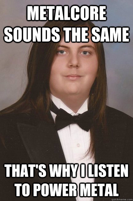 Metalcore sounds the same That's why I listen to power metal  Sophisticated Metal-Head