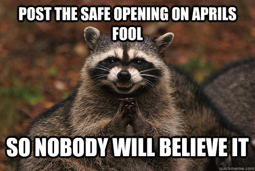Post the safe opening on aprils fool so nobody will believe it - Post the safe opening on aprils fool so nobody will believe it  Insidious Racoon 2