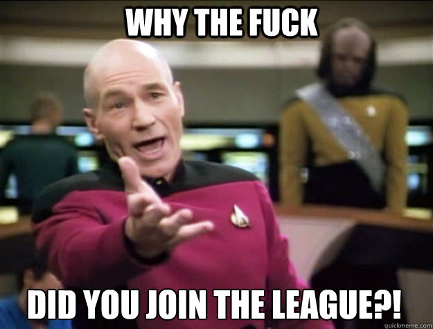 WHY THE FUCK did you join the league?! - WHY THE FUCK did you join the league?!  Piccard 2