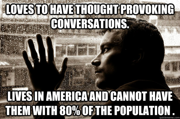 Loves to have thought provoking conversations.  Lives in America and cannot have them with 80% of the population .