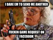 I DARE EM TO SEND ME ANOTHER FUCKIN GAME REQUEST ON FACEBOOK   Madea