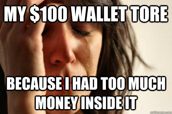 My $100 wallet tore Because I had too much money inside it - My $100 wallet tore Because I had too much money inside it  First World Problems