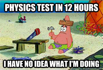 Physics test in 12 hours I have no idea what I'm doing  I have no idea what Im doing - Patrick Star