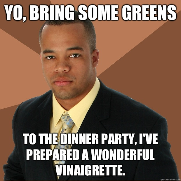 Yo, bring some greens  To the dinner party, I've prepared a wonderful vinaigrette.   - Yo, bring some greens  To the dinner party, I've prepared a wonderful vinaigrette.    Successful Black Man