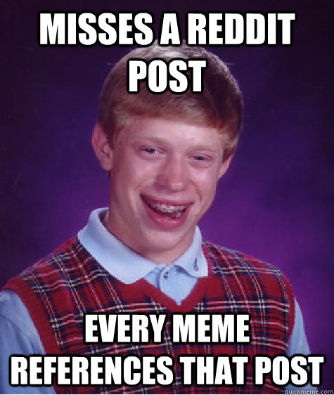 misses a reddit post every meme references that post - misses a reddit post every meme references that post  Bad Luck Brian