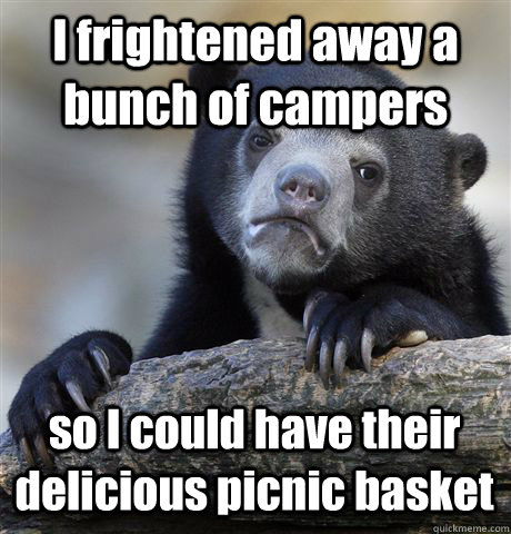 I frightened away a bunch of campers so I could have their delicious picnic basket - I frightened away a bunch of campers so I could have their delicious picnic basket  Confession Bear