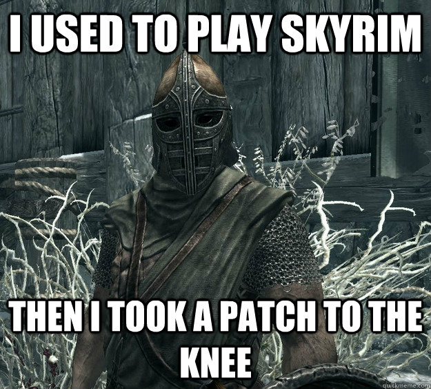 I used to play Skyrim Then I took a patch to the knee  Skyrim Guard