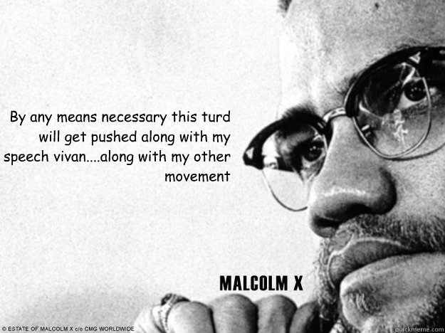 By any means necessary this turd will get pushed along with my speech vivan....along with my other movement   Malcolm X