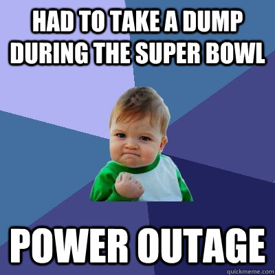 Had to take a dump during the super bowl  Power outage - Had to take a dump during the super bowl  Power outage  Success Kid