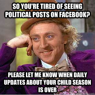 So you're tired of seeing political posts on Facebook? Please let me know when daily updates about your child season is over - So you're tired of seeing political posts on Facebook? Please let me know when daily updates about your child season is over  Condescending Wonka