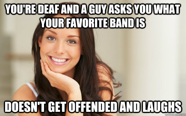 You're deaf and a guy asks you what your favorite band is doesn't get offended and laughs - You're deaf and a guy asks you what your favorite band is doesn't get offended and laughs  Good Girl Gina