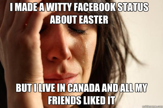 I made A witty facebook status about easter But i live in canada and