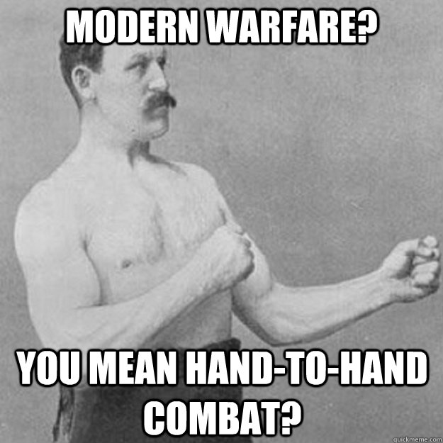 modern warfare? you mean hand-to-hand combat? - modern warfare? you mean hand-to-hand combat?  overly manly man