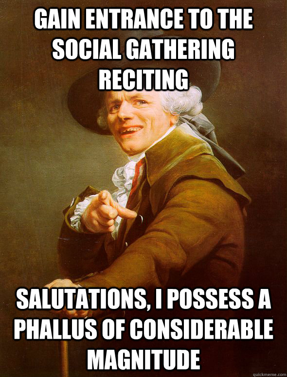 Gain entrance to the social gathering reciting salutations, I possess a phallus of considerable magnitude - Gain entrance to the social gathering reciting salutations, I possess a phallus of considerable magnitude  Joseph Ducreux