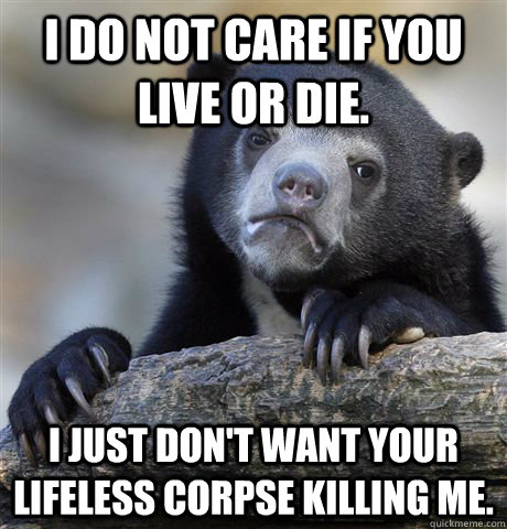 I do not care if you live or die. I just don't want your lifeless corpse killing me. - I do not care if you live or die. I just don't want your lifeless corpse killing me.  Confession Bear