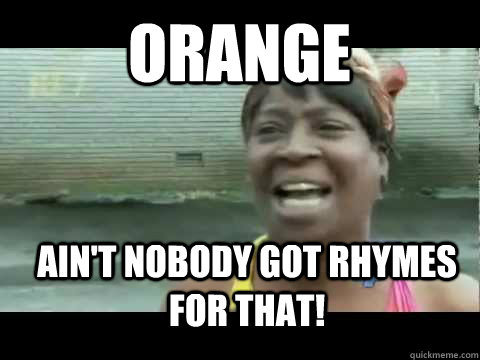 Ain't nobody got rhymes for that! Orange - Ain't nobody got rhymes for that! Orange  Aint nobody got time for that
