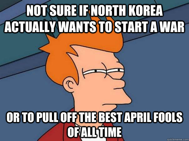 Not sure if North korea actually wants to start a war Or to pull off the best april fools of all time - Not sure if North korea actually wants to start a war Or to pull off the best april fools of all time  Futurama Fry