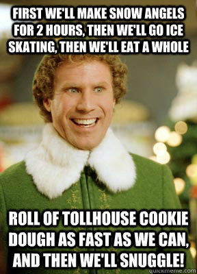 First we'll make snow angels for 2 hours, then we'll go ice skating, then we'll eat a whole  roll of Tollhouse cookie dough as fast as we can, and then we'll snuggle!  Buddy the Elf