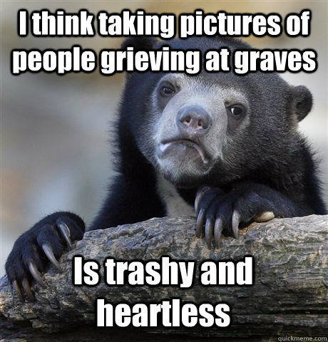 I think taking pictures of people grieving at graves Is trashy and heartless - I think taking pictures of people grieving at graves Is trashy and heartless  Confession Bear