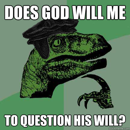 Does god will me to question his will?  Calvinist Philosoraptor