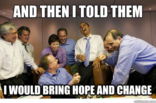 f45e858ff29ab2886a852fc65d504bd8c9a0b1d82fe0a90a58dd123bb24a9f4b and then i told them i would bring hope and change obama laughs