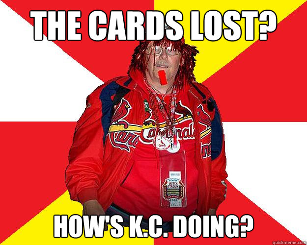 The Cards lost? How's K.C. doing?