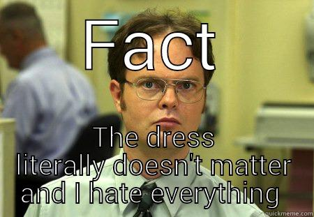 FACT THE DRESS LITERALLY DOESN'T MATTER AND I HATE EVERYTHING  Schrute