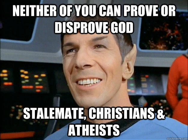 Neither of you can prove or disprove God stalemate, christians & atheists