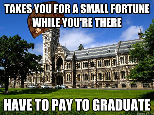 Takes you for a small fortune while you're there Have to pay to graduate - Takes you for a small fortune while you're there Have to pay to graduate  Scumbag University