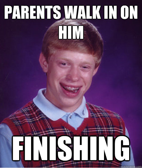 Parents walk in on him Finishing - Parents walk in on him Finishing  Bad Luck Brian