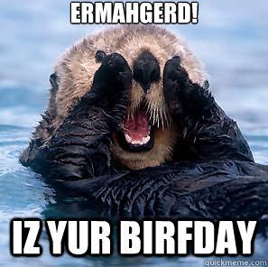 f467d24d1204a1a56f46baa6522f8d9d2db2e71c0e3d7eb6ba1e0bf4915fbbe3 ermahgerd! iz yur birfday birthday otter quickmeme,Ermahgerd Birthday Meme
