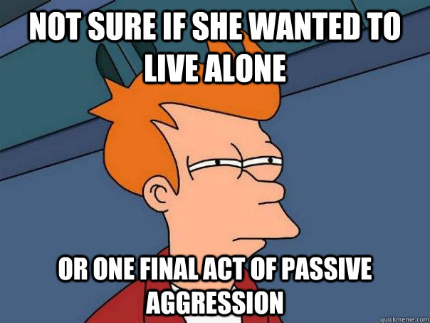 not sure if she wanted to live alone or one final act of passive aggression - not sure if she wanted to live alone or one final act of passive aggression  Futurama Fry