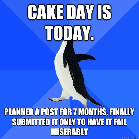 Cake day is today. Planned a post for 7 months, finally submitted it only to have it fail miserably - Cake day is today. Planned a post for 7 months, finally submitted it only to have it fail miserably  Socially Awkward Penguin