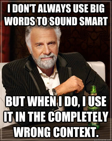 I don't always use big words to sound smart but when I do, i use it in the completely wrong context. - I don't always use big words to sound smart but when I do, i use it in the completely wrong context.  The Most Interesting Man In The World