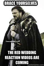 Red Wedding Reaction.Brace Yourselves The Red Wedding Reaction Videos Are Coming Brace
