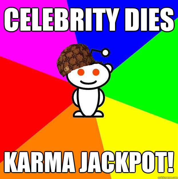 Celebrity Dies Karma Jackpot! - Celebrity Dies Karma Jackpot!  Scumbag Redditor