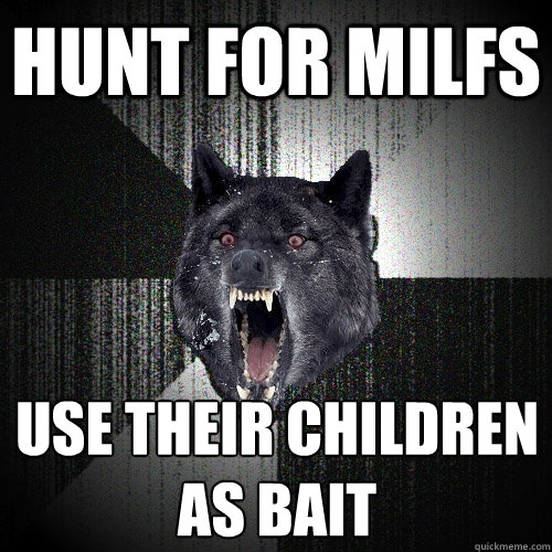 hunt for milfs use their children as bait - hunt for milfs use their children as bait  Insanity Wolf