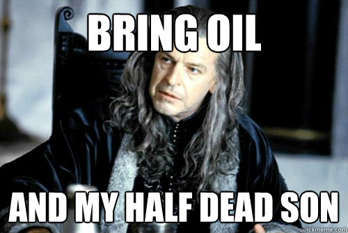 BRING OIL AND MY HALF DEAD SON   scumbag denethor
