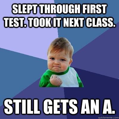 Slept through first test. Took it next class. still gets an A. - Slept through first test. Took it next class. still gets an A.  Success Kid