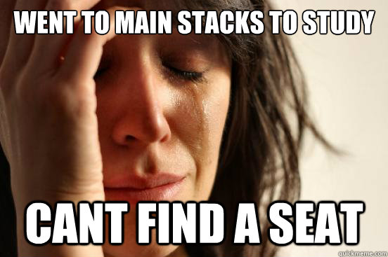 went to main stacks to study cant find a seat - went to main stacks to study cant find a seat  First World Problems