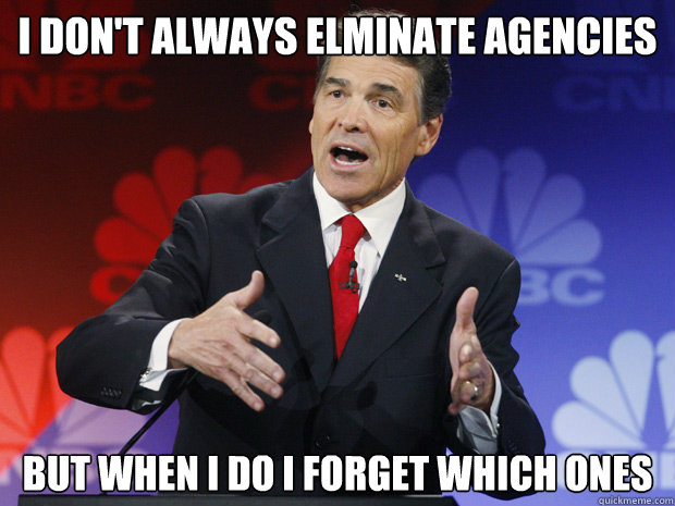 I don't always elminate agencies   but when I do I forget which ones - I don't always elminate agencies   but when I do I forget which ones  ummmm Rick Perry